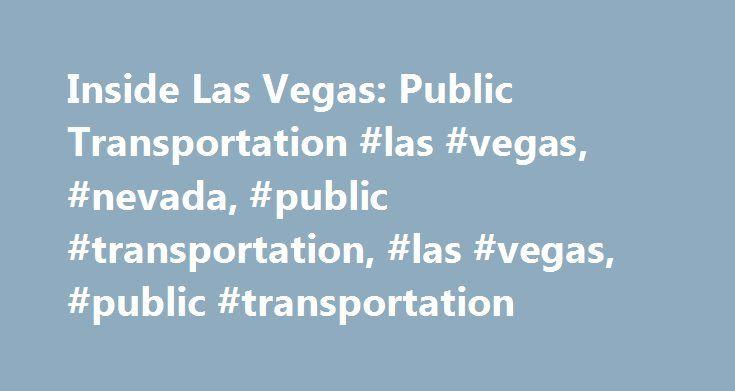 Inside Las Vegas: Public Transportation #las #vegas, #nevada, #public #transportation, #las #vegas, #public #transportation http://washington.remmont.com/inside-las-vegas-public-transportation-las-vegas-nevada-public-transportation-las-vegas-public-transportation/  # Las Vegas provides several public transportation options for visitors. Las Vegas Monorail One is the Las Vegas Monorail. This basic rail system provides service along the portion of Las Vegas Boulevard known as the Strip. Trains…