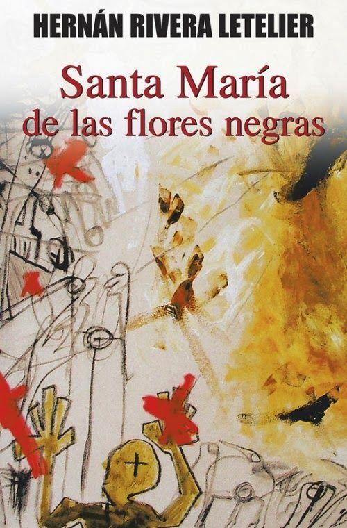 La cueva del escritor: Reseña: Santa María de las Flores Negras, de Hernán Rivera Letelier