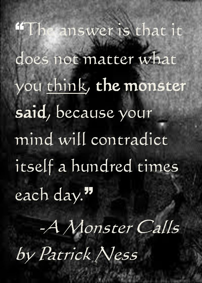 """The answer is that it does not matter what you think, the monster said, because your mind will contradict itself a hundred times a day,"" -A Monster Calls by Patrick Ness"