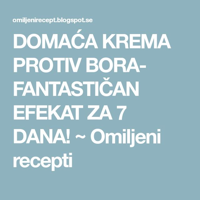 DOMAĆA KREMA PROTIV BORA- FANTASTIČAN EFEKAT ZA 7 DANA! ~ Omiljeni recepti