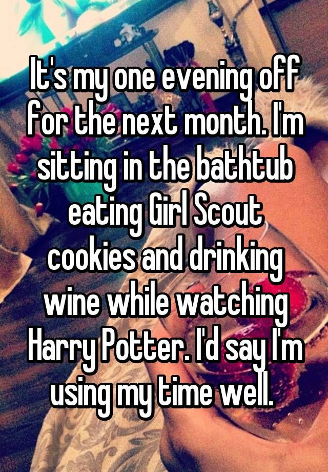"""It's my one evening off for the next month. I'm sitting in the bathtub eating Girl Scout cookies and drinking wine while watching Harry Potter. I'd say I'm using my time well. """
