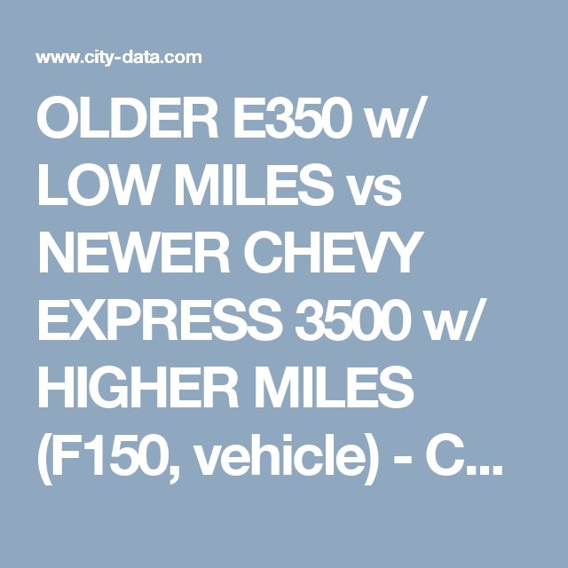 OLDER E350 w/ LOW MILES vs NEWER CHEVY EXPRESS 3500 w/ HIGHER MILES (F150, vehicle) - Chevrolet, Cadillac, Buick, and GMC -Car forums -  City-Data Forum