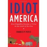 Idiot America: How Stupidity Became a Virtue in the Land of the Free (Hardcover)By Charles P. Pierce