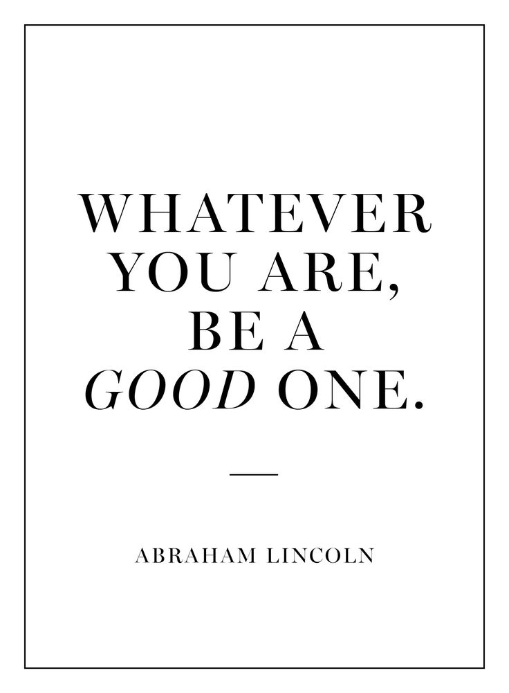 """""""Whatever you are, be a good one."""""""