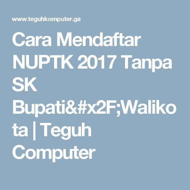Cara Mendaftar NUPTK 2017 Tanpa SK Bupati/Walikota   Teguh Computer