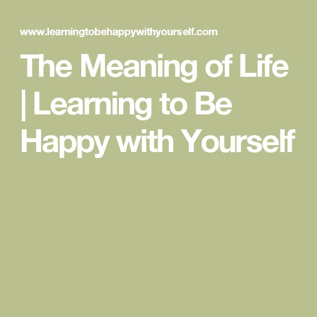 The Meaning of Life | Learning to Be Happy with Yourself