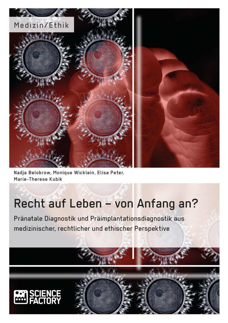 Recht auf Leben – von Anfang an? Pränatale Diagnostik und Präimplantationsdiagnostik aus medizinischer, rechtlicher und ethischer Perspektive. GRIN: http://grin.to/5BmFx Amazon: http://grin.to/BRyrX