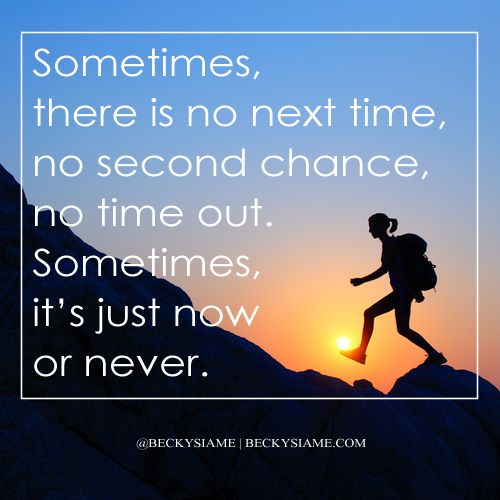 BECKYSIAME.COM | Sometimes there is no next time, no second chance, no time out, sometimes its just now or never.