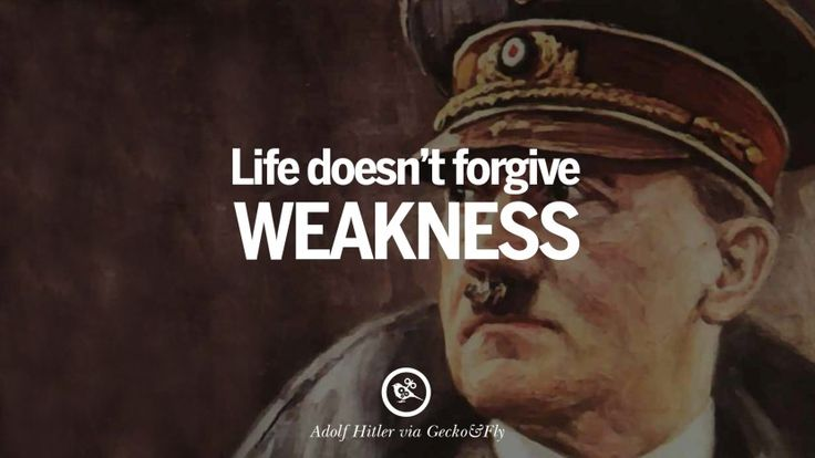 Life doesn't forgive weakness. 40 Adolf Hitler Quotes on War, Politics, Nationalism, And Lies