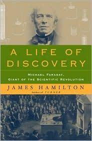 A Life of Discovery: Michael Faraday, Giant of the Scientific Revolution, by James Hamilton.