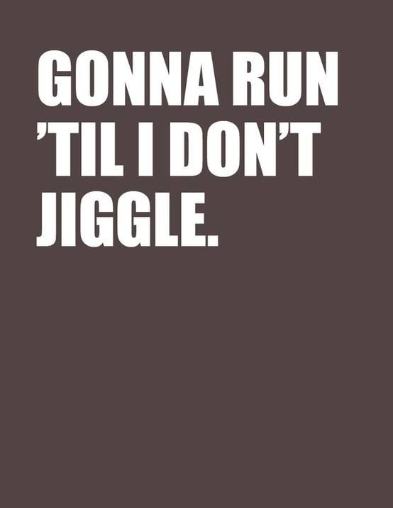 This is what I have been saying since I started running!!! Bye bye jiggle!