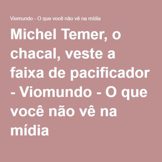 Michel Temer, o chacal, veste a faixa de pacificador - Viomundo - O que você não vê na mídia