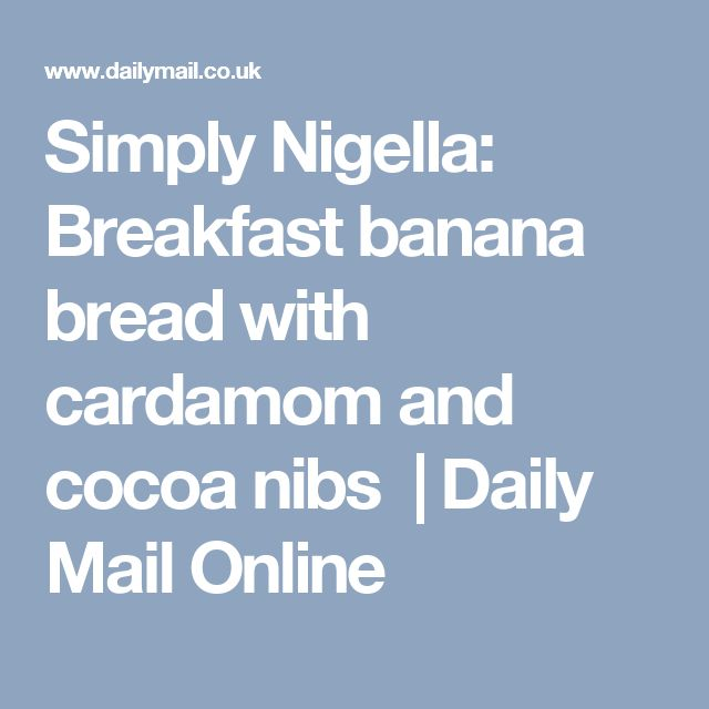 Simply Nigella: Breakfast banana bread with cardamom and cocoa nibs | Daily Mail Online