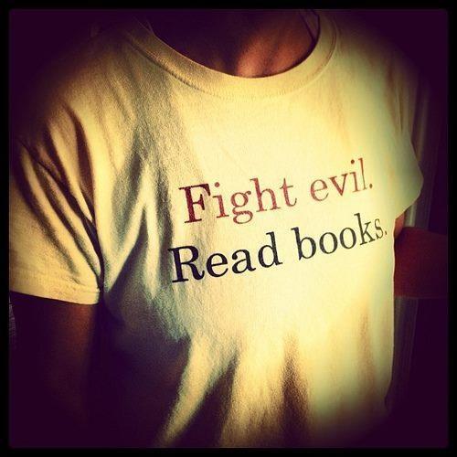 Fight evil. Read books.Book Lovers,  T-Shirt, Reading Book, Fight Evil, Quote,  Tees Shirts, Book Weeks, Life Mottos, T Shirts