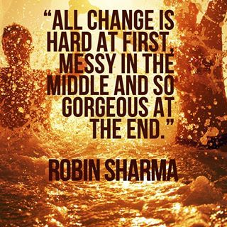 """""""All change is hard at first, messy in the middle, and so gorgeous at the end."""" - Robin Sharma."""