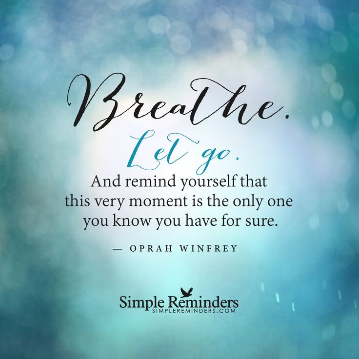 Breathe. Let go. And remind yourself that this very moment ...
