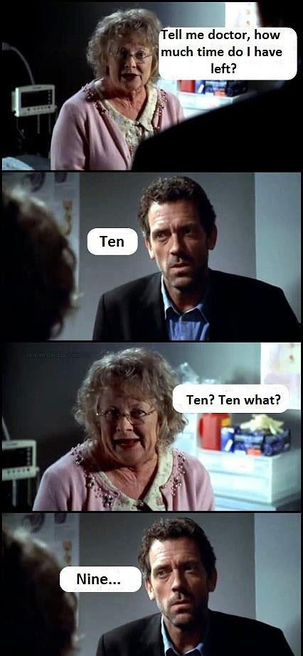 Patient: Tell me doctor, how much time do I have left? Dr. Gregory House: Ten. Patient: Ten? Ten what? Dr. Gregory House: Nine... House MD quotes