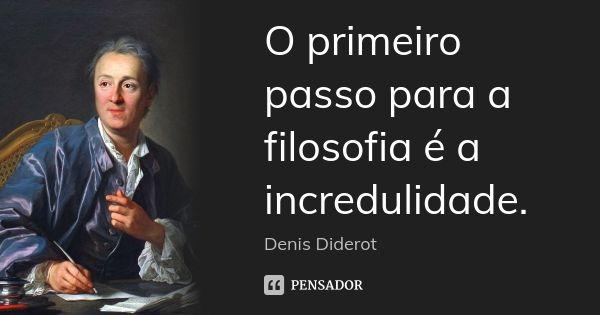 O primeiro passo para a filosofia é a incredulidade. — Denis Diderot