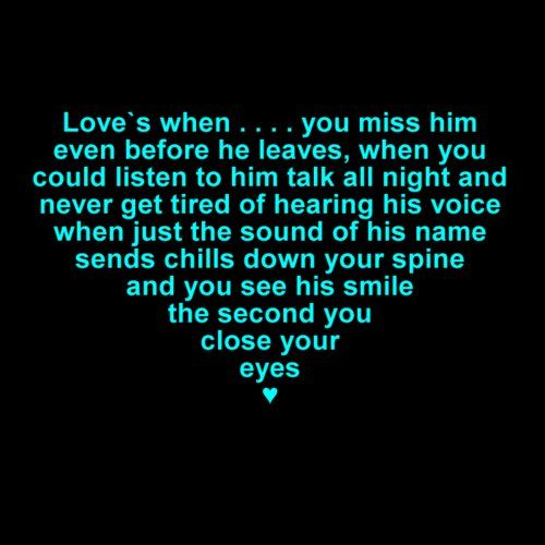 Love's when ... you miss him even before he leaves, when you could listen to him talk all night and never get tired of his voice, when just the sound of his name sends chills down your spine and you see his smile the second you close your eyes <3