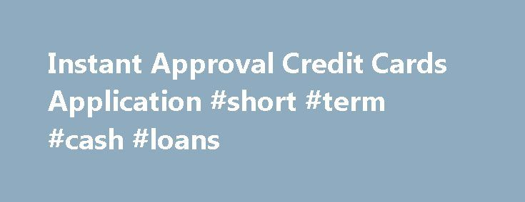 Instant Approval Credit Cards Application #short #term #cash #loans http://loan.remmont.com/instant-approval-credit-cards-application-short-term-cash-loans/  #instant approval loans # Instant Approval Credit Card Offers Share What are instant approval credit cards? Need credit fast for an emergency or upcoming travel? Instant approval credit cards are a convenient way to take the guesswork out of the application process. Instant approval means that when you apply for the credit card online…