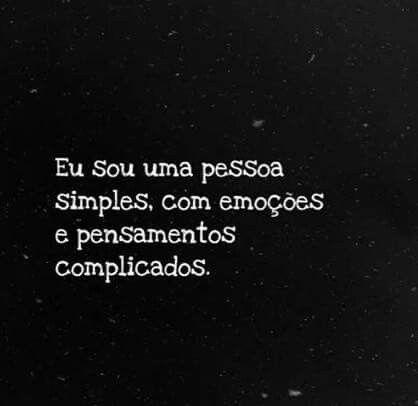 eu sou uma pessoa simples com emoções e pensamentos complicados.