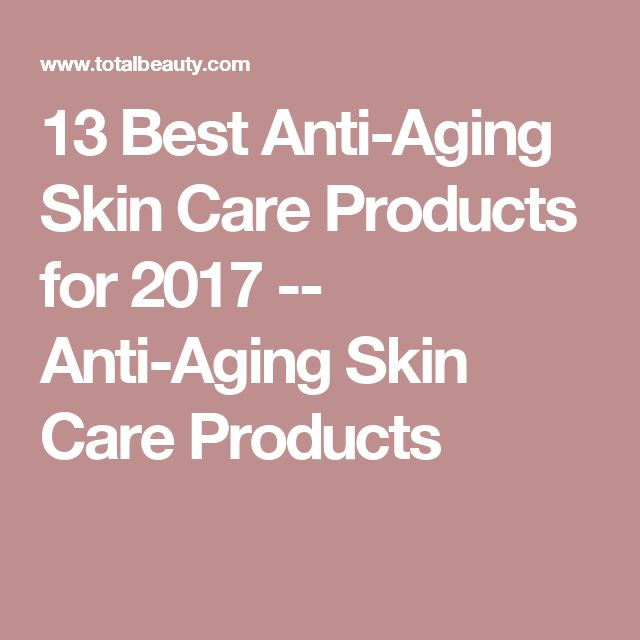 13 Best Anti-Aging Skin Care Products for 2017 -- Anti-Aging Skin Care Products