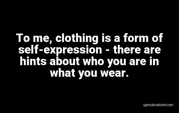 To me, clothing is a form of