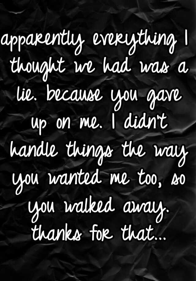 apparently everything I thought we had was a lie. because you gave up on me. I didn't handle things the way you wanted me too, so you walked away. thanks for that...