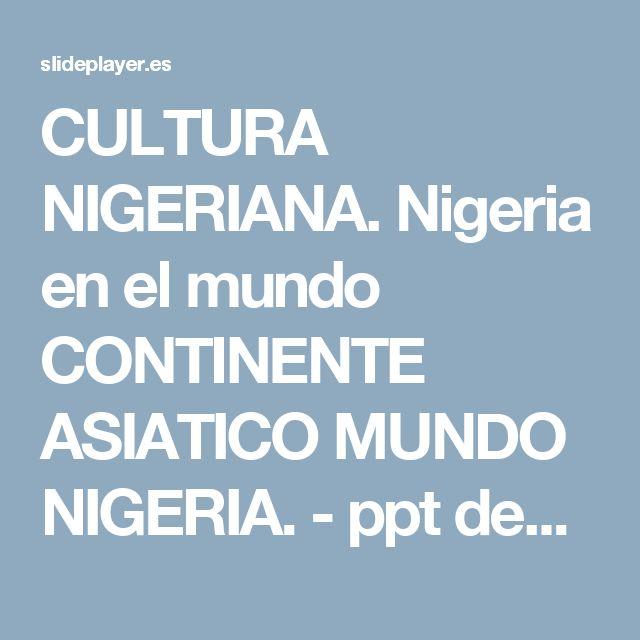 CULTURA NIGERIANA. Nigeria en el mundo CONTINENTE ASIATICO MUNDO NIGERIA. - ppt descargar