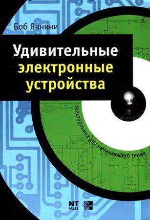 Удивительные электронные устройства / Боб Яннини (2008) PDF, DjVu