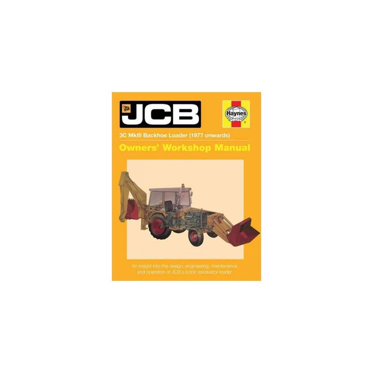 Haynes Jcb 3c Mkiii Backhoe Loader 1977 Onwards Repair Manual : An Insight into the Design, Engineering,