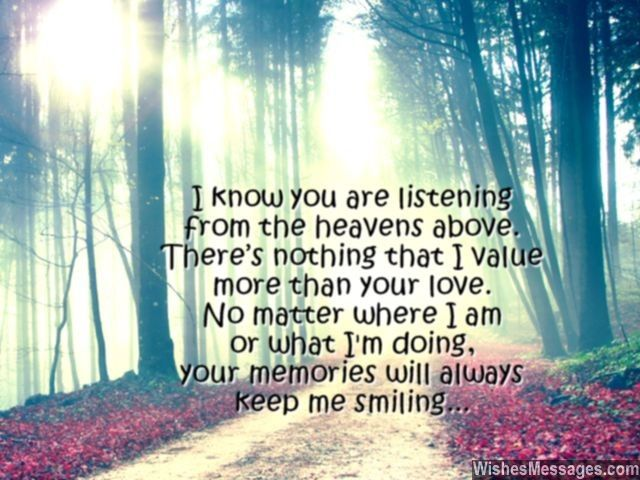 I know you are listening from the heavens above. There's nothing that I value more, than your love. No matter where I am or what I am doing, your memories will always keep me smiling. via WishesMessages.com