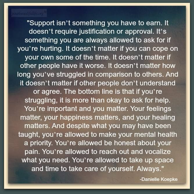 Support isn't something you have to earn.... You're allowed to take up space & time to take care of yourself. Always. -Danielle Koepke