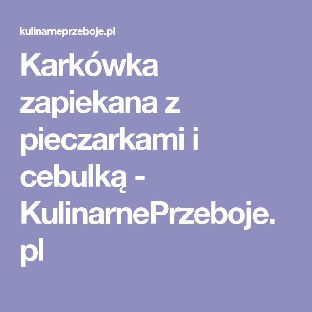 Karkówka zapiekana z pieczarkami i cebulką - KulinarnePrzeboje.pl
