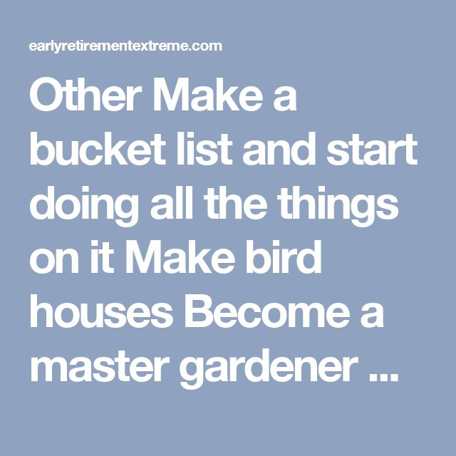 Other Make a bucket list and start doing all the things on it Make bird houses Become a master gardener Become an expert Starcraft player Sail, backpack, walk[1] or cycle around the world[2] Enter ham radio competitions (contact every state, etc.) Read trashy novels Have a lot of sex while your body is still in full working order Fix up cars or motorcycles Build a boat Build a log cabin Research your family tree