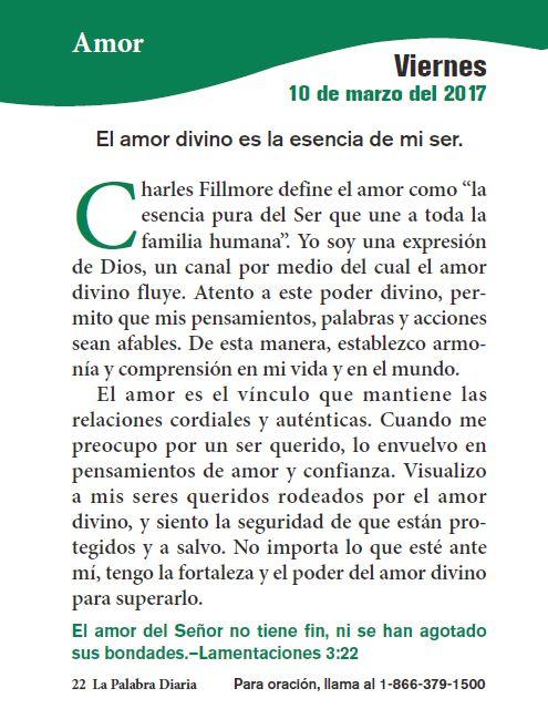 """La palabra de hoyAmor    Amor      EL AMOR DIVINO ES LA ESENCIA DE MI SER.       Charles Fillmore define el amor como """"la esencia pura del Ser que une a toda la familia humana"""". Yo soy una expresión de Dios, un canal por medio del cual el amor divino fluye."""