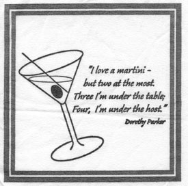 """I love a martini– but two at the most. Three, I'm under the table; four I'm under the host.""  Dorothy Parker"
