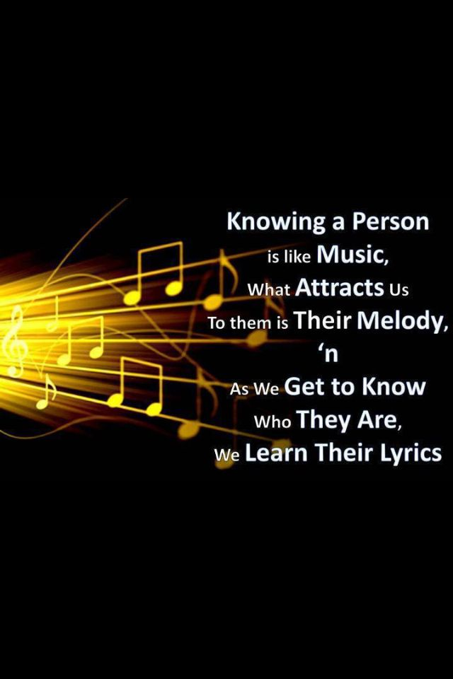 Knowing a person is like music. What attracts us is their melody and as we get to know who they are, we learn their lyrics.