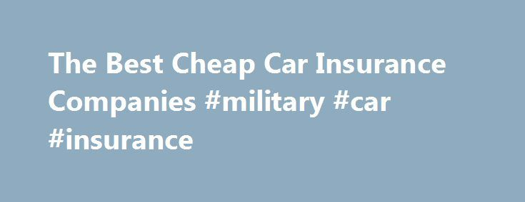 The Best Cheap Car Insurance Companies #military #car #insurance http://insurances.nef2.com/the-best-cheap-car-insurance-companies-military-car-insurance/  #cheap insurance car # The Best Cheap Car Insurance Companies When shopping cheap car insurance companies, the prices you are quoted depend on many variables. Some companies specialize in providing less expensive coverage on certain types of vehicles or to certain demographic groups of people. For example some companies are known for…