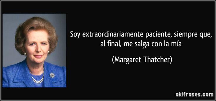 Soy extraordinariamente paciente, siempre que, al final, me salga con la mía (Margaret Thatcher)