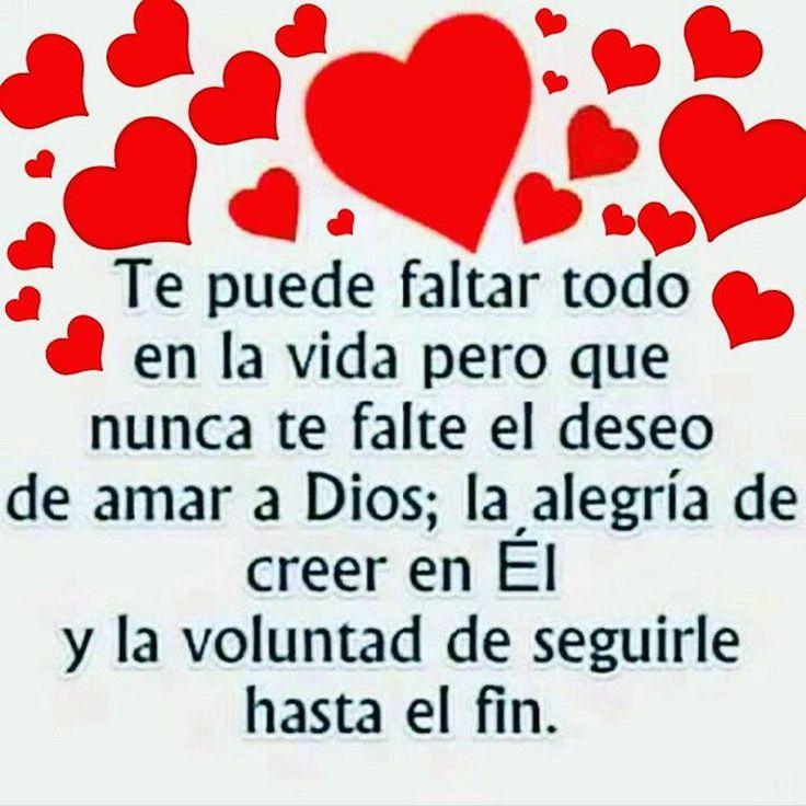 Te puede faltar todo en la vida pero que nunca te falte el deseo de amar a Dios; la alegría de creer en El y la voluntad de seguirle hasta el fin.