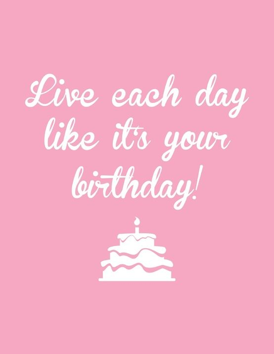 Live Each Day Like It's Your Birthday!!