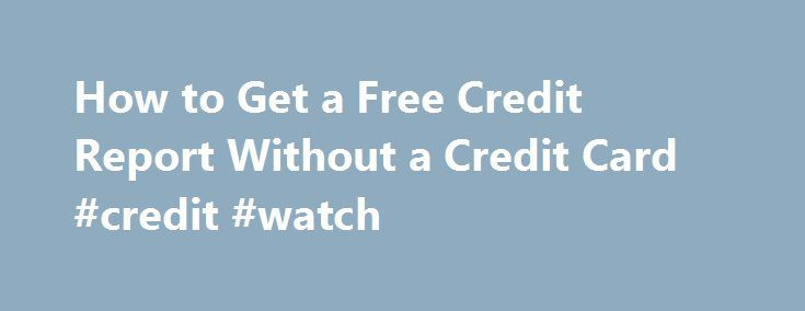How to Get a Free Credit Report Without a Credit Card #credit #watch http://credit-loan.remmont.com/how-to-get-a-free-credit-report-without-a-credit-card-credit-watch/  #free credit report without credit card # How to Get a Free Credit Report Without a Credit Card Credit card companies and other vendors frequently offer free credit reports to customers. That means you still have to buy something to get a so-called free report. The Federal Trade Commission says you don t need a […]