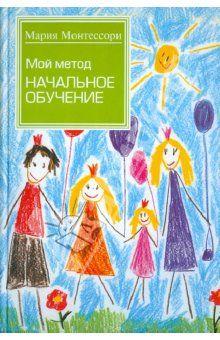 Мария Монтессори - Мой метод: начальное обучение обложка книги