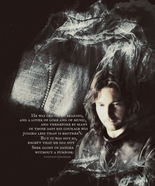 """""""He was gentle in bearing, and a lover of lore and of music, and therefore by many in those days his courage was judged less than his brother's, but it was not so, except that he did not seek glory in danger without a purpose.""""  (about Faramir)"""