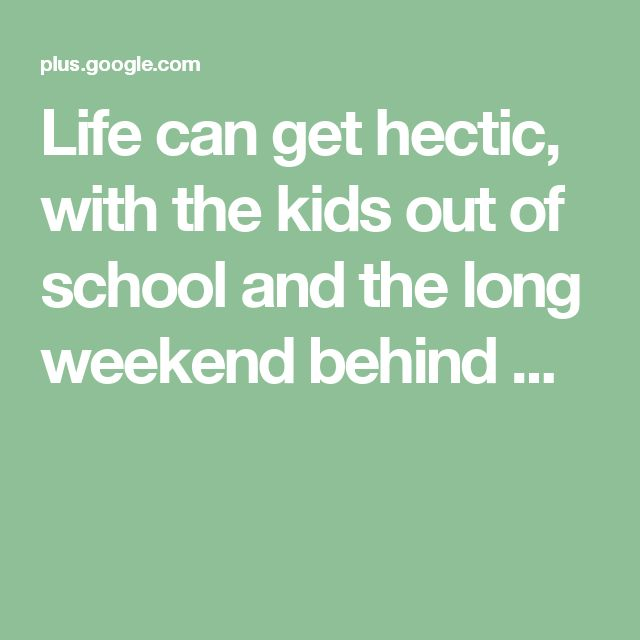 Life can get hectic, with the kids out of school and the long weekend behind ...