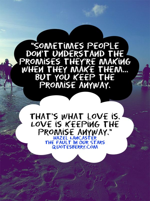 Sometimes people don't understand the promises they're making when they make them…But you keep the promise anyway. That's what love is. Love is keeping the promise anyway. - Hazel Lancaster,  (John Green, The Fault In Our Stars)