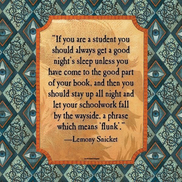 """If you are a student you should always get a good night's sleep unless you have come to the good part of your book, and then you should stay up all night and let your schoolwork fall by the wayside, a phrase which means 'flunk'."" -Lemony Snicket"