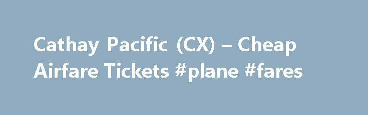 Cathay Pacific (CX) – Cheap Airfare Tickets #plane #fares http://tickets.remmont.com/cathay-pacific-cx-cheap-airfare-tickets-plane-fares/  Cheap Airline Tickets on Cathay Pacific (CX) Busiest Arrival Airports on Cathay Pacific Cathay Pacific is the largest airline of Hong Kong. Founded in 1946, Cathay Pacific's main hub is (...Read More)