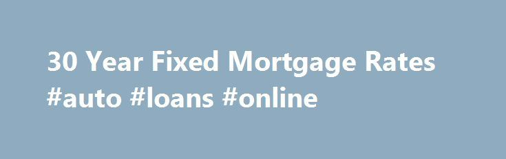 30 Year Fixed Mortgage Rates #auto #loans #online http://loan.remmont.com/30-year-fixed-mortgage-rates-auto-loans-online/  #mortgage loan rates # What are the advantages and disadvantages of 30-year fixed mortgages? The pros of a 30-year fixed mortgage: it's a predictable monthly payment; it's a hedge against inflation (the rate is not tied to the index, so it doesn't go up or down); it's relatively simple and maintenance-free (you don't need to…The post 30 Year Fixed Mortgage Rates #auto…